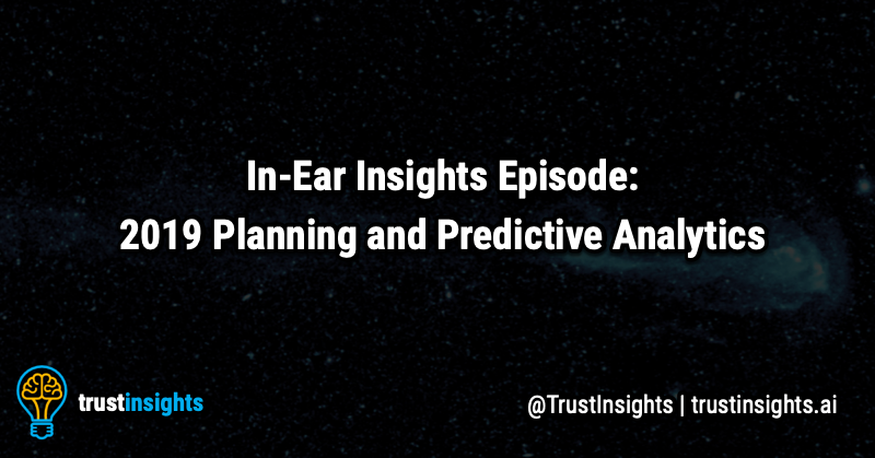 {PODCAST} In-Ear Insights: 2019 Planning and Predictive Analytics