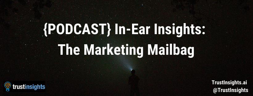{PODCAST} In-Ear Insights: The Marketing Mailbag