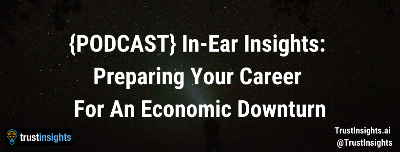 {PODCAST} In-Ear Insights: Preparing Your Career For An Economic Downturn