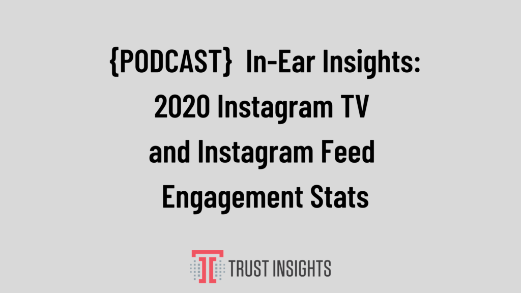 {PODCAST} In-Ear Insights: 2020 Instagram TV and Instagram Feed Engagement Stats